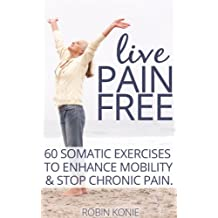 Live Pain Free: 60 Somatic Exercises to Enhance Mobility and Stop Chronic Pain
