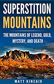 Superstition Mountains: The Mountains of Legend, Gold, Mystery, and Death