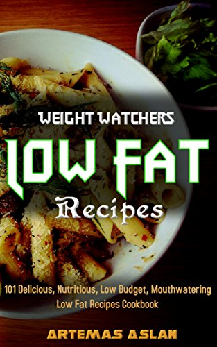 Low Fat Recipes: 101 Delicious, Nutritious, Low Budget, Mouthwatering Low Fat Recipes Cookbook by Artemas Aslan