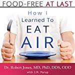 Food-Free at Last: How I Learned to Eat Air | J. M. Porup,Dr. Robert Jones MD PhD DDS ODD