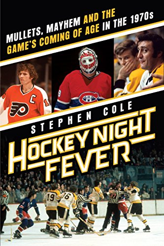 Hockey Night Fever: Mullets, Mayhem and the Game's Coming of Age in the 1970s -