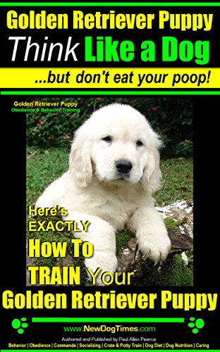 Golden Pets Retrievers (Golden Retriever Puppy | Think Like a Dog ~ But Don't Eat Your Poop! | Golden Retriever Puppy Obedience & Behavior Training: Here's EXACTLY How to Train Your Golden Retriever Puppy)