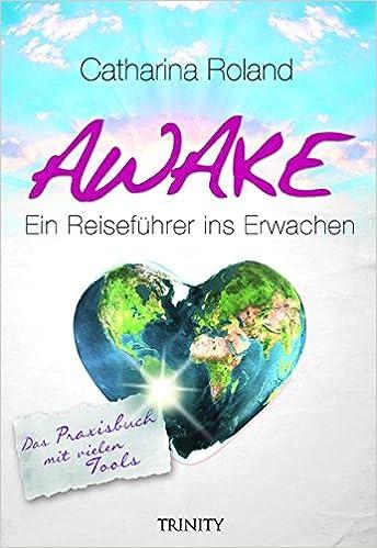 Awake: Ein Reiseführer ins Erwachen. Das Praxisbuch mit vielen Tools (German Edition)