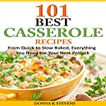 101 Best Casserole Recipes: From Quick to Slow Baked, Everything You Need for Your Next Potluck | Donna K. Stevens