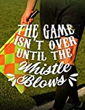 Soccer Coach Gifts: The Game Isn't Over Until the Whistle Blows - Unique Composition Notebook for Soccer Coaches, Trainers, Teachers, Mentors, Referee ... Journal) (College Rule, 8.5 x 11 inches)