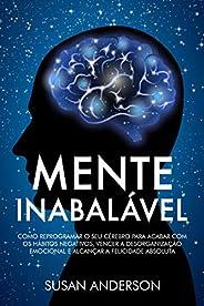 Mente Inabalável: Como Reprogramar O Seu Cérebro Para Acabar Com Os Hábitos Negativos, Vencer A Desorganização
