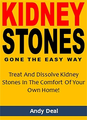 (Kidney Stones Gone the Easy Way: Treat And Dissolve Kidney Stones In The Comfort Of Your Own Home!)