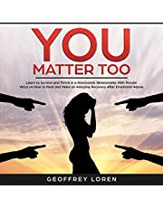 You Matter Too: Learn to Survive and Thrive in a Narcissistic Relationship with Proven Ways on How to Heal and Make an Amazing Recovery After Emotional Abuse
