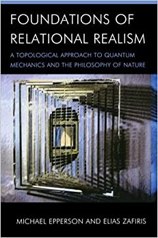Book Foundations of Relational Realism: A Topological Approach to Quantum Mechanics and the Philosophy of Nature (Contemporary Whitehead Studies) by Michael Epperson (2015-03-27)