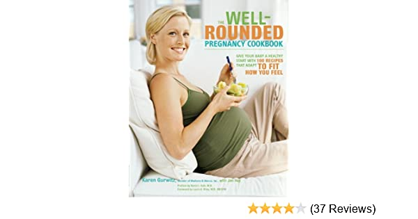 The Well-Rounded Pregnancy Cookbook: Give Your Baby a Healthy Start with 100 Recipes That Adapt to Fit How You Feel - Kindle edition by Karen Gurwitz, ...