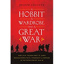 A Hobbit, a Wardrobe, and a Great War: How J.R.R. Tolkien and C.S. Lewis Rediscovered Faith, Friendship, and Heroism in the Cataclysm of 1914-18