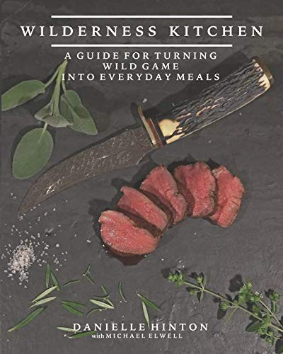 Wilderness Kitchen: A Guide For Turning Wild Game Into Everyday Meals by Danielle Hinton