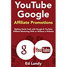 YouTube Google Affiliate Promotions: Making Quick Cash with Google & YouTube Affiliate Marketing With or Without a Website