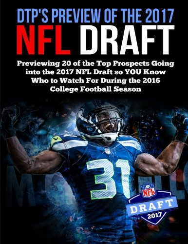 DTP's Preview of the 2017 NFL Draft: Previewing 20 of the Top Prospects Going into the 2017 NFL Draft so YOU Know Who to Watch For During the 2016 College Football Season