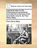 A General Index to the Philosophical Transactions, from the First to the End of the Seventieth Volume by Paul Henry Maty, Paul Henry Maty, 1170088511