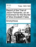 Report of the Trial of Jason Fairbanks, on an Indictment for the Murder of Miss Elizabeth Fales, Anonymous, 1275487629