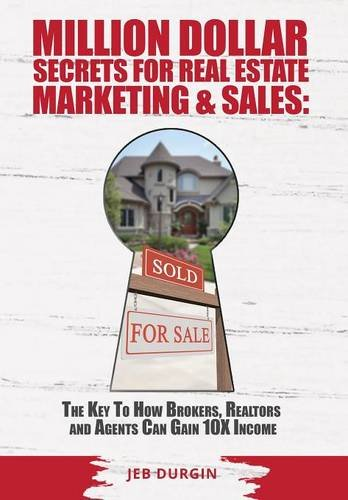 Million Dollar Secrets for Real Estate, Marketing and Sales: The Key to How Brokers, Realtors and Agents Can Gain 10x Income