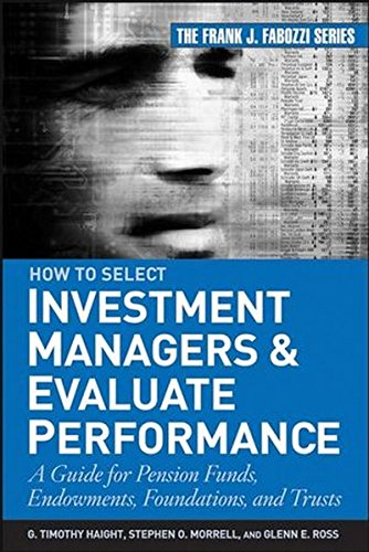 How to Select Investment Managers and Evaluate Performance: A Guide for Pension Funds, Endowments, Foundations, and Trus