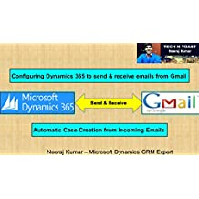 Configuring Dynamics 365 to send & receive emails from Gmail: Automatic Case Creation from Incoming Emails (Microsoft Dynamics 365 (CRM) Book 2)