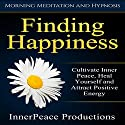 Finding Happiness: Cultivate Inner Peace, Heal Yourself and Attract Positive Energy via Morning Meditation and Hypnosis Speech by  InnerPeace Productions Narrated by  InnerPeace Productions