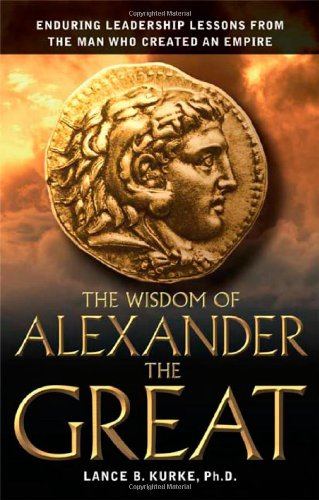 Ebook The Wisdom Of Alexander The Great Enduring Leadership Lessons From The Man Who Created An Empire By Lance B Kurke