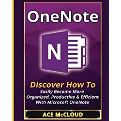 OneNote: Discover How To Easily Become More Organized, Productive & Efficient With Microsoft OneNote (Organization Time Management Software Productivity)