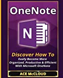 img - for OneNote: Discover How To Easily Become More Organized, Productive & Efficient With Microsoft OneNote (Organization Time Management Software Productivity) book / textbook / text book