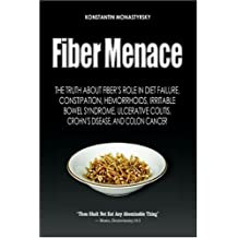 Fiber Menace: The Truth About the Leading Role of Fiber in Diet Failure, Constipation, Hemorrhoids, Irritable Bowel Syndrome, Ulcerative Colitis, Crohn's Disease, and Colon Cancer by Monastyrsky, Konstantin 1st (first) Edition (10/15/2005)