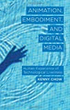Animation, Embodiment, and Digital Media: Human Experience of Technological Liveliness, Kenny Chow, 1137283076