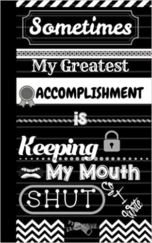 Sometimes My Greatest Accomplishment Is Keeping My Mouth Shut So I