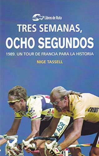 Tres semanas, ocho segundos: 1989. Un Tour de Francia para la historia por Nige Tassell,Eneko Garate Iturralde,David Batres Márquez