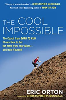 The Cool Impossible: The Running Coach from Born to Run Shows How to Get the Most from Your Miles-and from Yourself by [Orton, Eric]