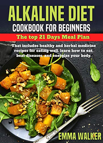 Alkaline Diet: Cookbook for Beginners - 21 Days Meal Plan That Includes Healthy and Herbal Medicine Recipes for Eating Well. Learn How to Eat, Beat Diseases, and Energize your Body (cookbook - 2) by Emma  Walker