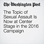 The Topic of Sexual Assault Is Now at Center Stage in the 2016 Campaign | Katie Zezima