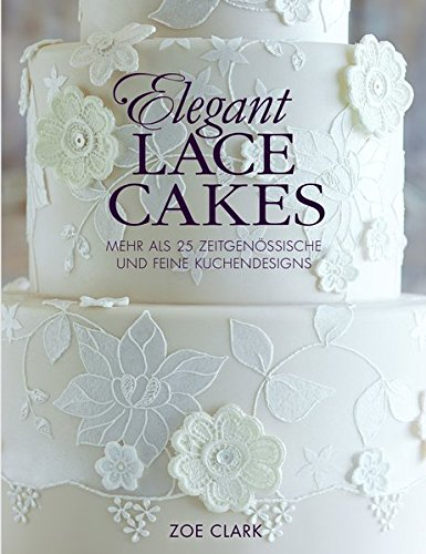 Elegant Lace Cakes: Mehr als 25 zeitgenössische und feine Kuchendesigns