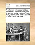 A Collection of Heads and Titles Proper for a Common Place-Book in Law and Equity Interspes'D with Many Useful Words for the Benefit of Refernces To, See Notes Multiple Contributors, 1170242057