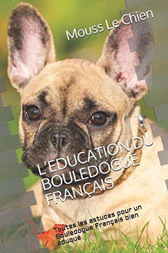 (L'EDUCATION DU BOULEDOGUE FRANÇAIS: Toutes les astuces pour un Bouledogue Français bien éduqué (French Edition) )