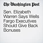 Sen. Elizabeth Warren Says Wells Fargo Executives Should Give Back Bonuses   Renae Merle