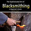 Blacksmithing: The Sophisticated Art of Blacksmithing  Audiobook by Arthur Livingston Narrated by Nicholas Santasier
