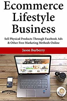 Ecommerce Lifestyle Business: Sell Physical Products Through Facebook Ads & Other Free Marketing Methods Online