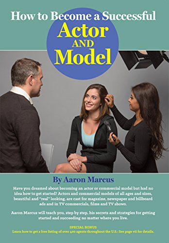 How to Become a Successful Actor and Model: From Getting Discovered to Landing Your Dream Audition and Role, the Ultimate Step by Step, No Luck Required Guide for All Actors and Models