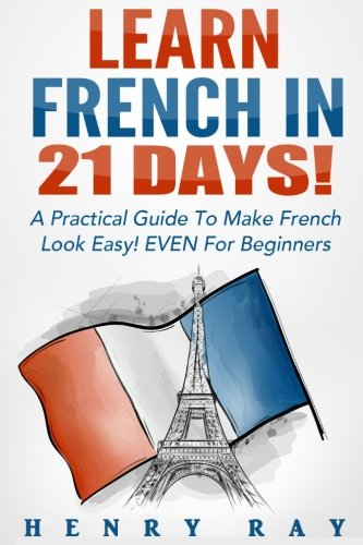 French: Learn French In 21 DAYS! - A Practical Guide To Make French Look Easy! EVEN For Beginners (French, Spanish, Germ
