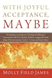 With Joyful Acceptance, Maybe: Developing a Contemporary Theology of Suffering in Conversation with Five Christian Thinkers: Gregory the Great, Julian ... Jeremy Taylor, C. S. Lewis, and Ivone Gebara