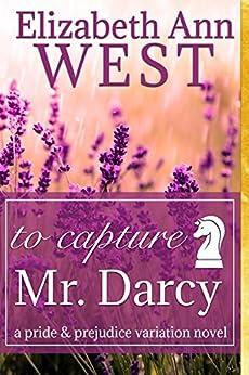 To Capture Mr. Darcy: A Pride and Prejudice Variation Novel by [West, Elizabeth Ann, a Lady]