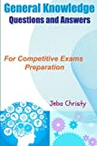 General Knowledge Questions and Answers: For Competitive Exams Preparation