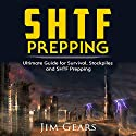 SHTF Prepping: Be Prepared with SHTF Stockpiles, Home Defense, Living Off-Grid, DIY Prepper Projects, Homesteading, Survival Guide, First Aid, Outdoors Prepping Audiobook by Jim Gears Narrated by Jeff Moon