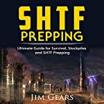 SHTF Prepping: Be Prepared with SHTF Stockpiles, Home Defense, Living Off-Grid, DIY Prepper Projects, Homesteading, Survival Guide, First Aid, Outdoors Prepping | Jim Gears