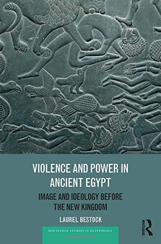 Violence and Power in Ancient Egypt: Image and Ideology before the New Kingdom (Routledge Studies in Egyptology)