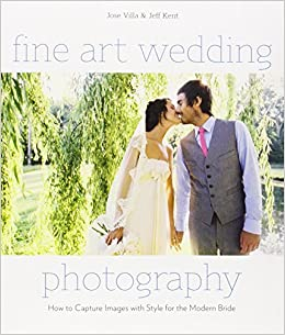 fine art wedding photography how to capture images with style for the modern bride jose villa jeff kent 0884622014443 amazoncom books