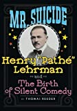 """Mr. Suicide: Henry """"Pathe"""" Lehrman and The Birth of Silent Comedy"""